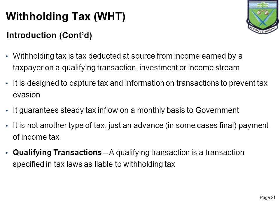 Page 21 Introduction (Contd) Withholding Tax (WHT) Withholding tax is tax deducted at source from income earned by a taxpayer on a qualifying transact