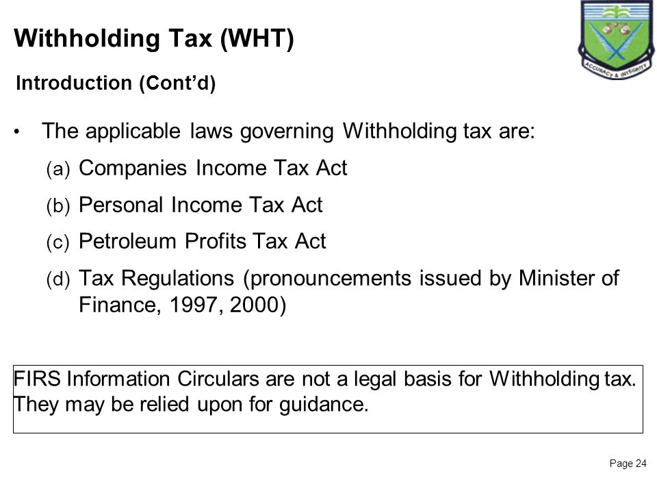 Page 24 Introduction (Contd) Withholding Tax (WHT) The applicable laws governing Withholding tax are: (a) Companies Income Tax Act (b) Personal Income