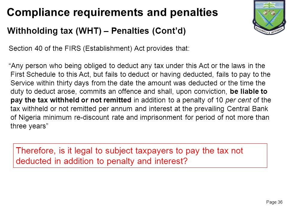 Page 36 Withholding tax (WHT) – Penalties (Contd) Compliance requirements and penalties Section 40 of the FIRS (Establishment) Act provides that: Any