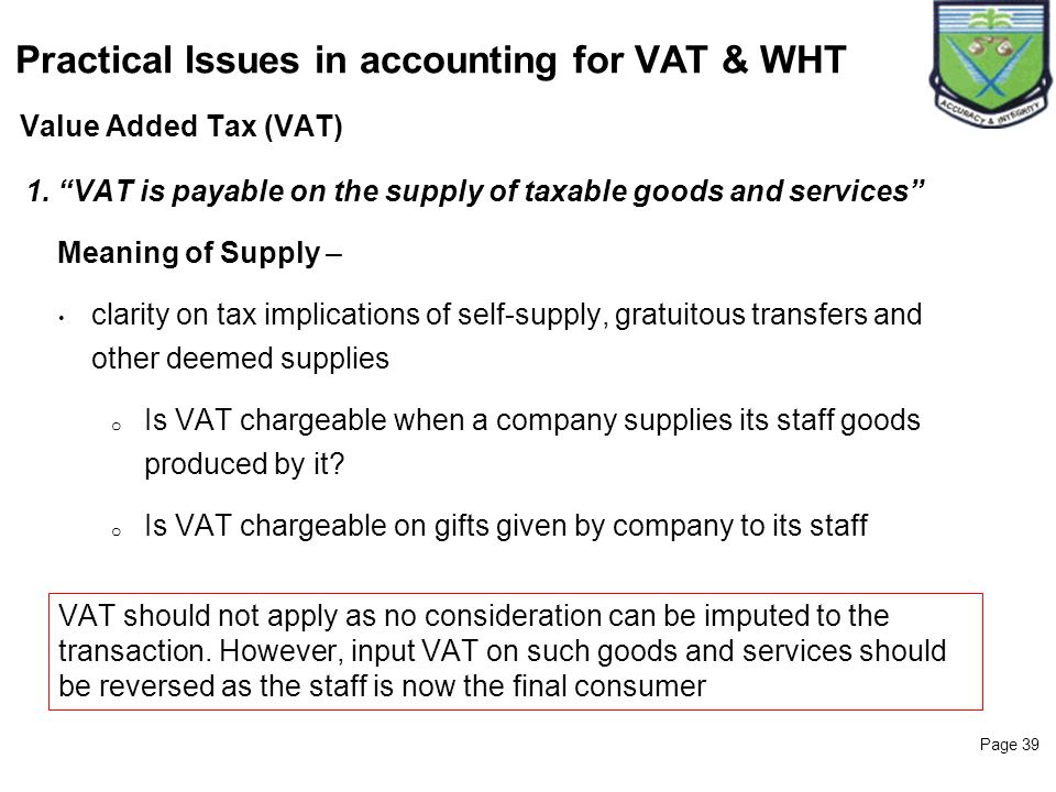 Page 39 Value Added Tax (VAT) Practical Issues in accounting for VAT & WHT 1. VAT is payable on the supply of taxable goods and services Meaning of Su