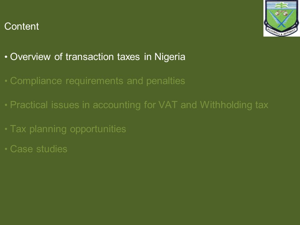 Content Overview of transaction taxes in Nigeria Compliance requirements and penalties Practical issues in accounting for VAT and Withholding tax Tax