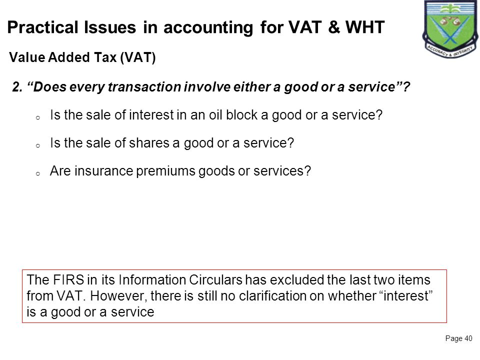 Page 40 Value Added Tax (VAT) Practical Issues in accounting for VAT & WHT 2. Does every transaction involve either a good or a service? o Is the sale