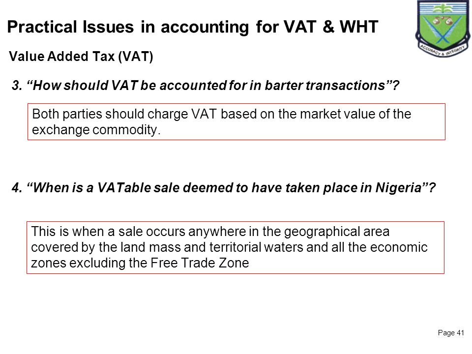 Page 41 Value Added Tax (VAT) Practical Issues in accounting for VAT & WHT 3. How should VAT be accounted for in barter transactions? Both parties sho