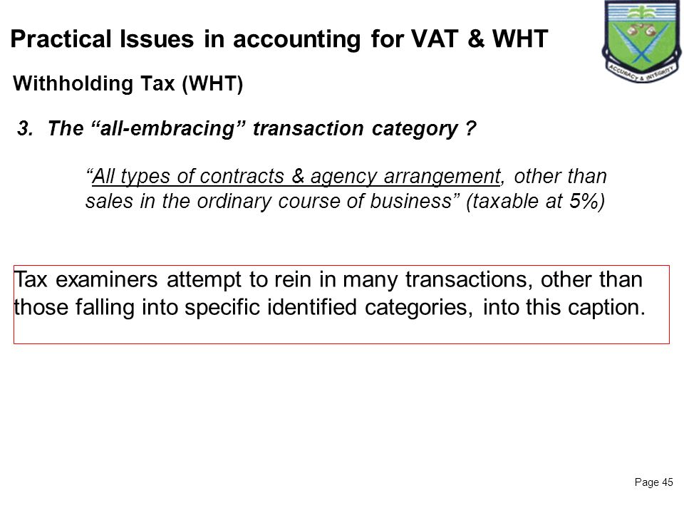 Page 45 Withholding Tax (WHT) Practical Issues in accounting for VAT & WHT 3.The all-embracing transaction category ? All types of contracts & agency
