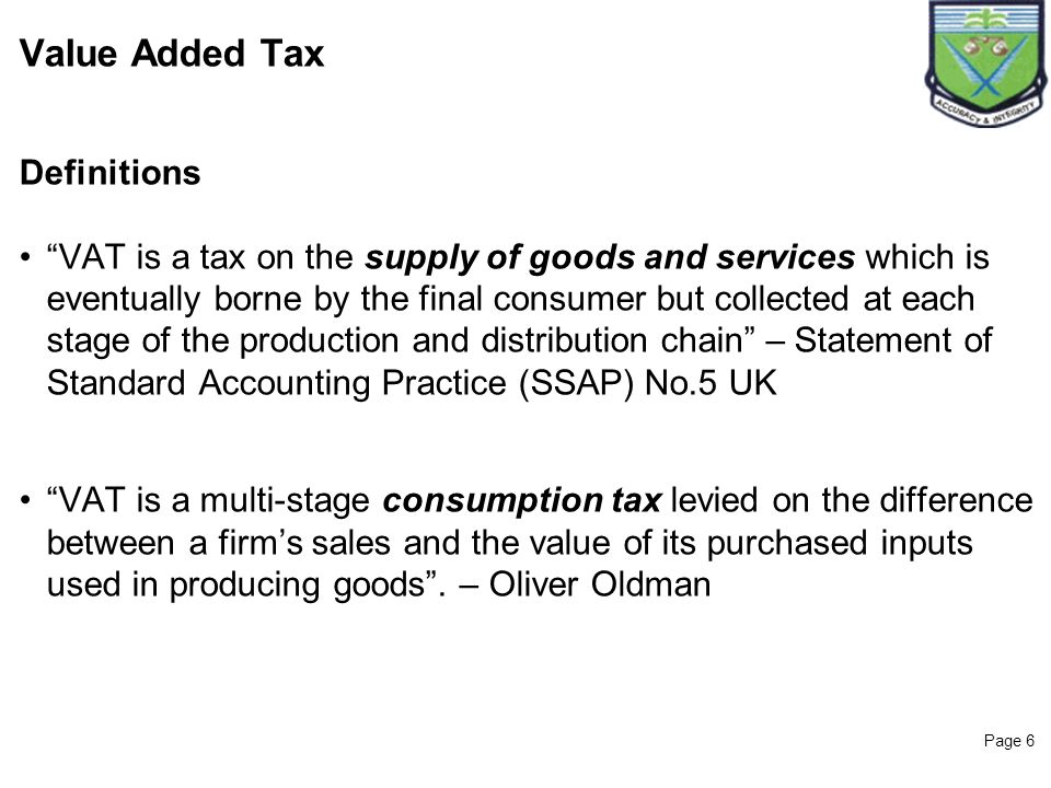 Page 6 Value Added Tax Definitions VAT is a tax on the supply of goods and services which is eventually borne by the final consumer but collected at e