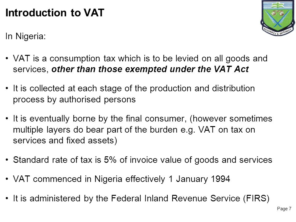 Page 7 Introduction to VAT In Nigeria: VAT is a consumption tax which is to be levied on all goods and services, other than those exempted under the V