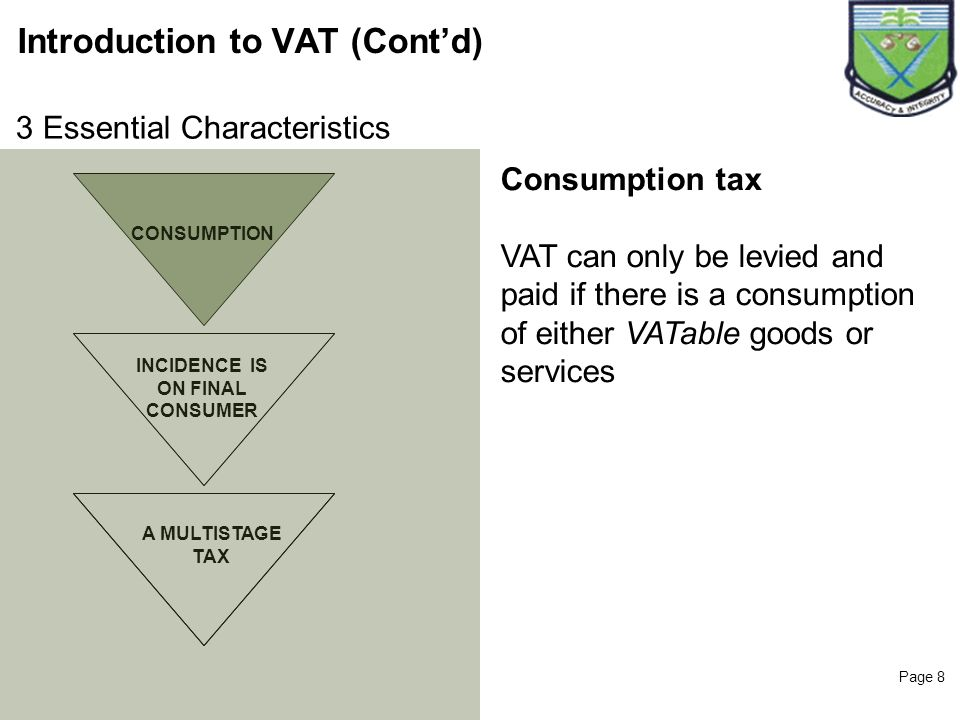 Page 8 Introduction to VAT (Contd) CONSUMPTION INCIDENCE IS ON FINAL CONSUMER Consumption tax VAT can only be levied and paid if there is a consumptio