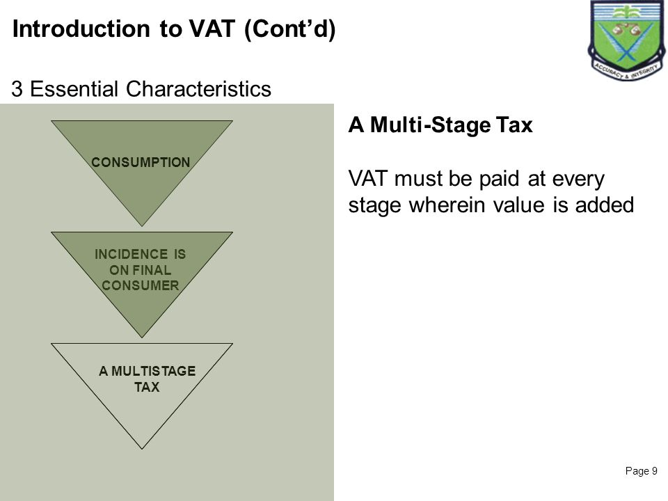 Page 9 Introduction to VAT (Contd) CONSUMPTION INCIDENCE IS ON FINAL CONSUMER A Multi-Stage Tax VAT must be paid at every stage wherein value is added