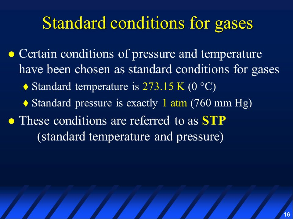 16 Standard conditions for gases Certain conditions of pressure and temperature have been chosen as standard conditions for gases Standard temperature