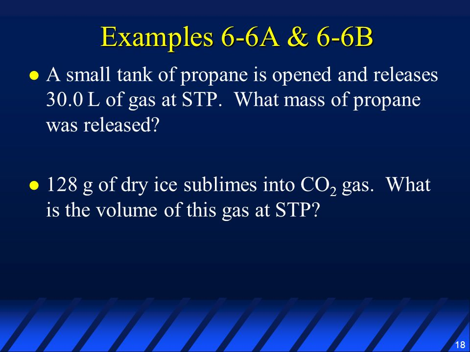 18 Examples 6-6A & 6-6B A small tank of propane is opened and releases 30.0 L of gas at STP. What mass of propane was released? 128 g of dry ice subli