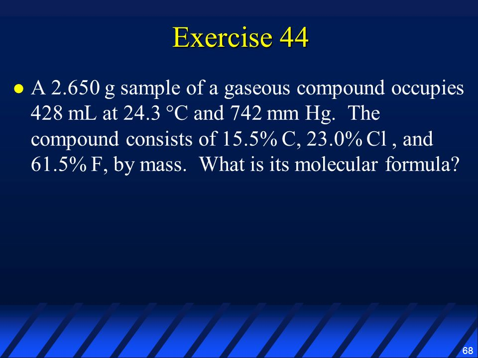 68 Exercise 44 A 2.650 g sample of a gaseous compound occupies 428 mL at 24.3 °C and 742 mm Hg. The compound consists of 15.5% C, 23.0% Cl, and 61.5%