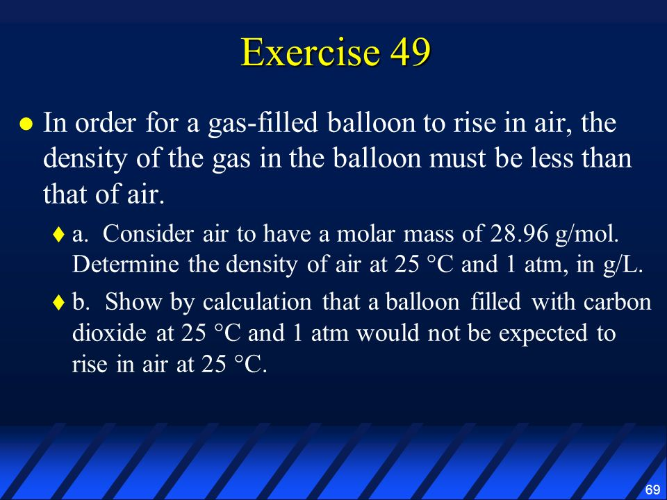 69 Exercise 49 In order for a gas-filled balloon to rise in air, the density of the gas in the balloon must be less than that of air. a. Consider air