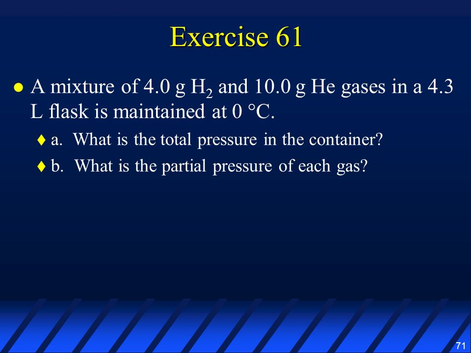 71 Exercise 61 A mixture of 4.0 g H 2 and 10.0 g He gases in a 4.3 L flask is maintained at 0 °C. a. What is the total pressure in the container? b. W