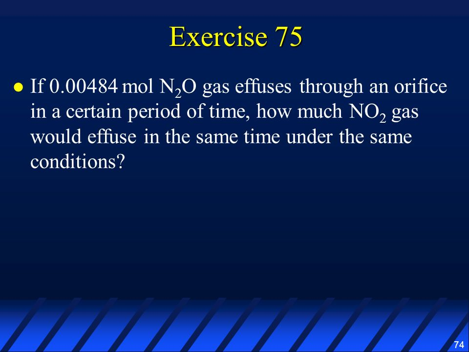 74 Exercise 75 If 0.00484 mol N 2 O gas effuses through an orifice in a certain period of time, how much NO 2 gas would effuse in the same time under