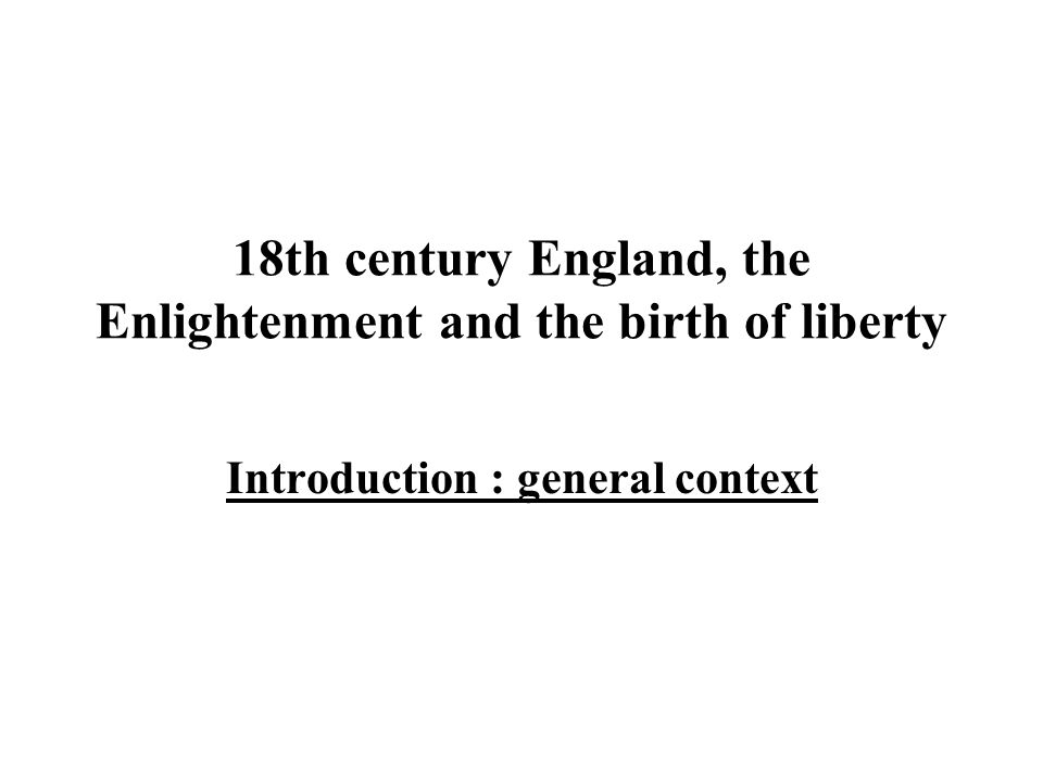 18th century England, the Enlightenment and the birth of liberty Introduction : general context