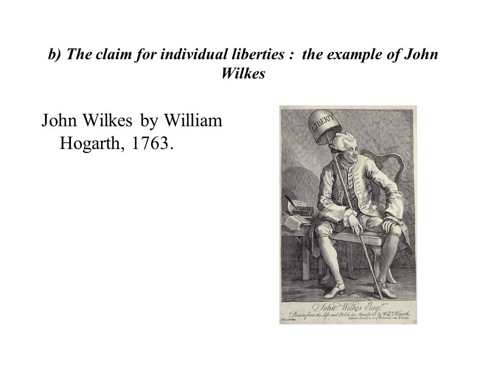 b) The claim for individual liberties : the example of John Wilkes John Wilkes by William Hogarth, 1763.