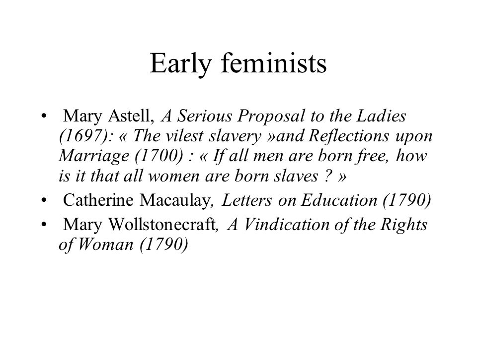 Early feminists Mary Astell, A Serious Proposal to the Ladies (1697): « The vilest slavery »and Reflections upon Marriage (1700) : « If all men are bo
