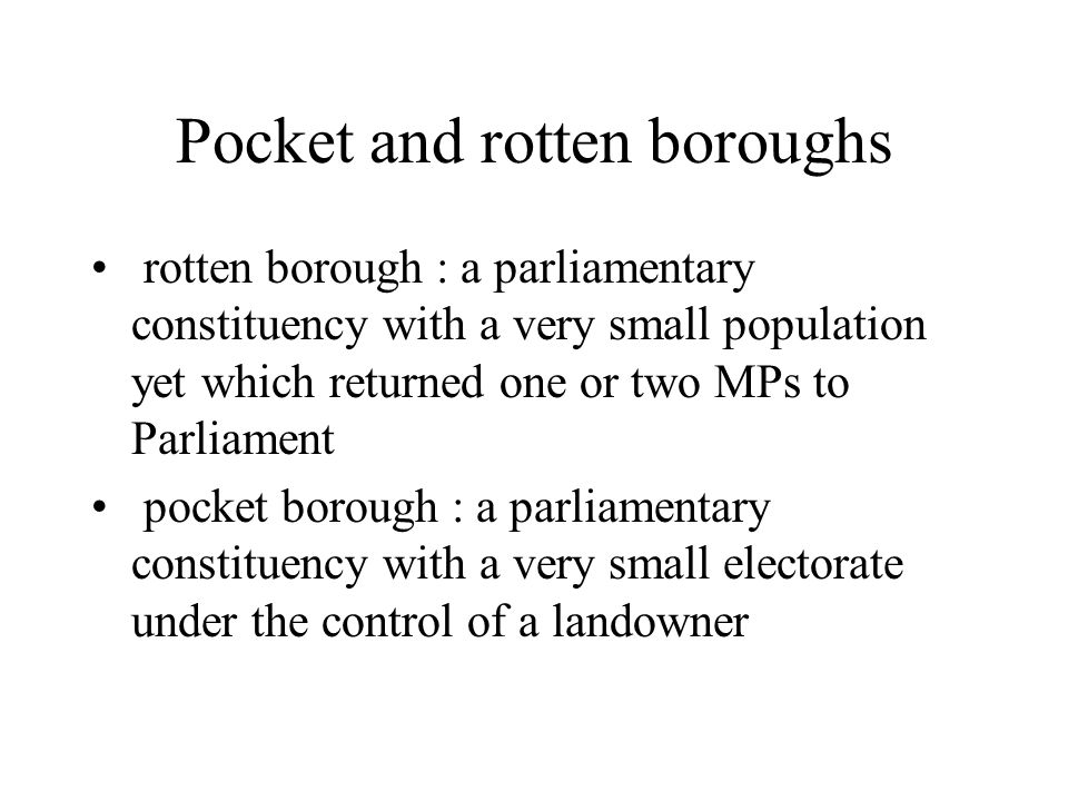 Pocket and rotten boroughs rotten borough : a parliamentary constituency with a very small population yet which returned one or two MPs to Parliament