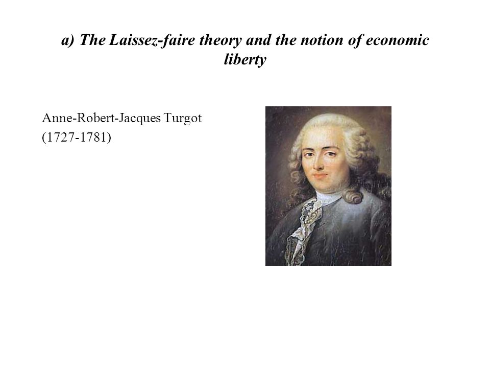 a) The Laissez-faire theory and the notion of economic liberty Anne-Robert-Jacques Turgot (1727-1781)