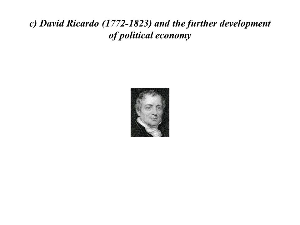 c) David Ricardo (1772-1823) and the further development of political economy