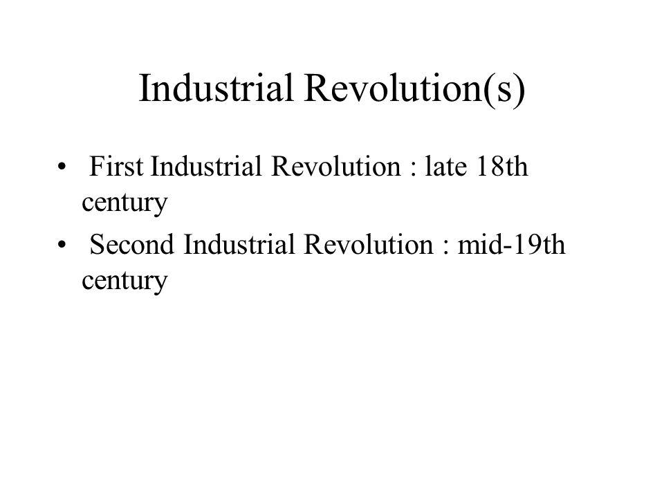 Industrial Revolution(s) First Industrial Revolution : late 18th century Second Industrial Revolution : mid-19th century