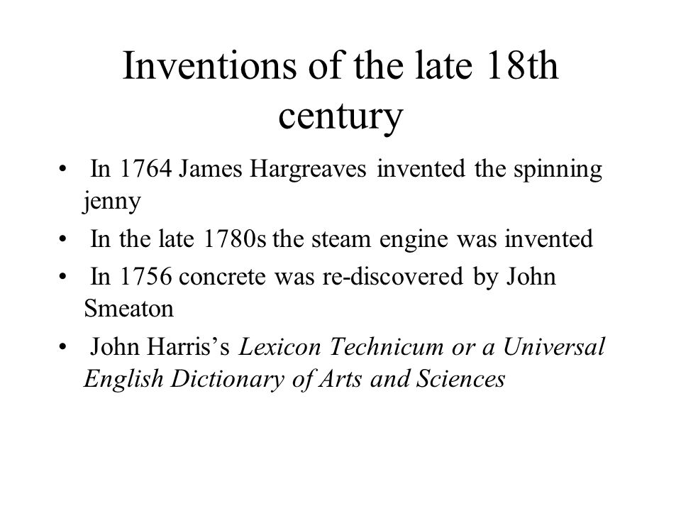 Inventions of the late 18th century In 1764 James Hargreaves invented the spinning jenny In the late 1780s the steam engine was invented In 1756 concr