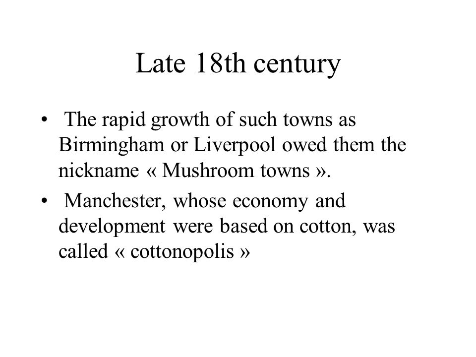 Late 18th century The rapid growth of such towns as Birmingham or Liverpool owed them the nickname « Mushroom towns ». Manchester, whose economy and d