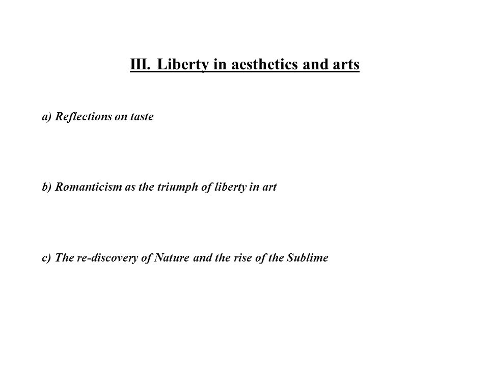 III. Liberty in aesthetics and arts a) Reflections on taste b) Romanticism as the triumph of liberty in art c) The re-discovery of Nature and the rise