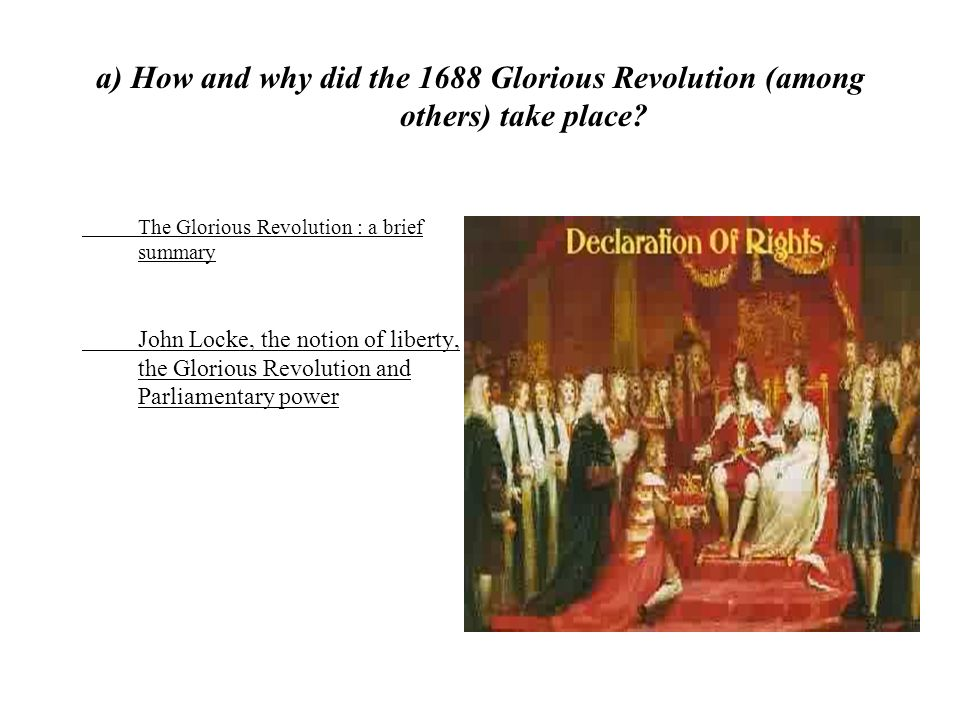 a) How and why did the 1688 Glorious Revolution (among others) take place? The Glorious Revolution : a brief summary John Locke, the notion of liberty