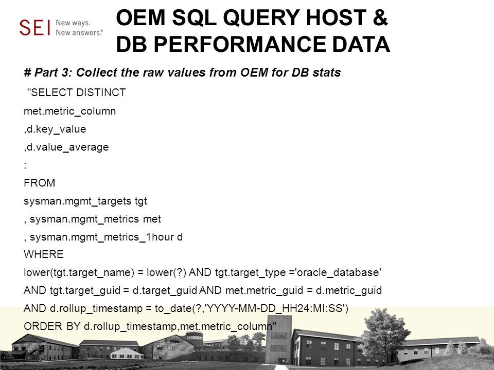 OEM SQL QUERY HOST & DB PERFORMANCE DATA # Part 3: Collect the raw values from OEM for DB stats SELECT DISTINCT met.metric_column,d.key_value,d.value_average : FROM sysman.mgmt_targets tgt, sysman.mgmt_metrics met, sysman.mgmt_metrics_1hour d WHERE lower(tgt.target_name) = lower( ) AND tgt.target_type = oracle_database AND tgt.target_guid = d.target_guid AND met.metric_guid = d.metric_guid AND d.rollup_timestamp = to_date( , YYYY-MM-DD_HH24:MI:SS ) ORDER BY d.rollup_timestamp,met.metric_column