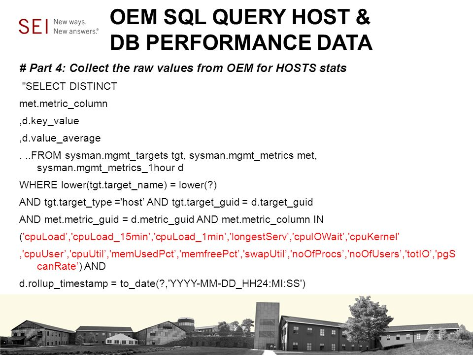 OEM SQL QUERY HOST & DB PERFORMANCE DATA # Part 4: Collect the raw values from OEM for HOSTS stats SELECT DISTINCT met.metric_column,d.key_value,d.value_average...FROM sysman.mgmt_targets tgt, sysman.mgmt_metrics met, sysman.mgmt_metrics_1hour d WHERE lower(tgt.target_name) = lower( ) AND tgt.target_type = host AND tgt.target_guid = d.target_guid AND met.metric_guid = d.metric_guid AND met.metric_column IN ( cpuLoad, cpuLoad_15min, cpuLoad_1min, longestServ, cpuIOWait, cpuKernel , cpuUser, cpuUtil, memUsedPct, memfreePct, swapUtil, noOfProcs, noOfUsers, totIO, pgS canRate) AND d.rollup_timestamp = to_date( , YYYY-MM-DD_HH24:MI:SS )
