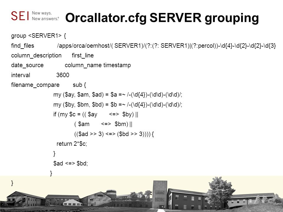 Orcallator.cfg SERVER grouping group { find_files /apps/orca/oemhost/( SERVER1)/( :( : SERVER1)|( :percol))-\d{4}-\d{2}-\d{2}-\d{3} column_description first_line date_source column_name timestamp interval 3600 filename_compare sub { my ($ay, $am, $ad) = $a =~ /-(\d{4})-(\d\d)-(\d\d)/; my ($by, $bm, $bd) = $b =~ /-(\d{4})-(\d\d)-(\d\d)/; if (my $c = (( $ay $by) || ( $am $bm) || (($ad >> 3) ($bd >> 3)))) { return 2*$c; } $ad $bd; }