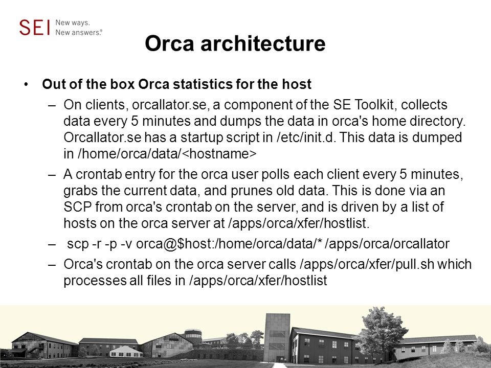 Orca architecture Out of the box Orca statistics for the host –On clients, orcallator.se, a component of the SE Toolkit, collects data every 5 minutes and dumps the data in orca s home directory.
