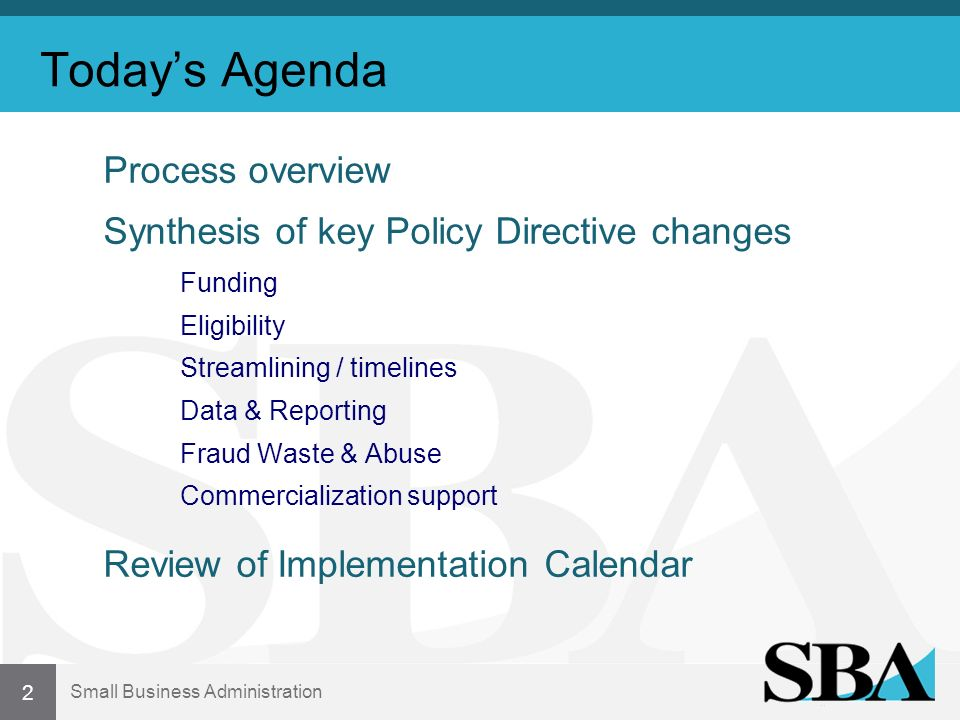Small Business Administration Todays Agenda Process overview Synthesis of key Policy Directive changes Funding Eligibility Streamlining / timelines Data & Reporting Fraud Waste & Abuse Commercialization support Review of Implementation Calendar 2
