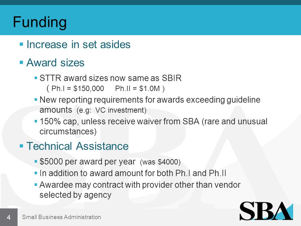 Small Business Administration Funding Increase in set asides Award sizes STTR award sizes now same as SBIR ( Ph.I = $150,000 Ph.II = $1.0M ) New repor