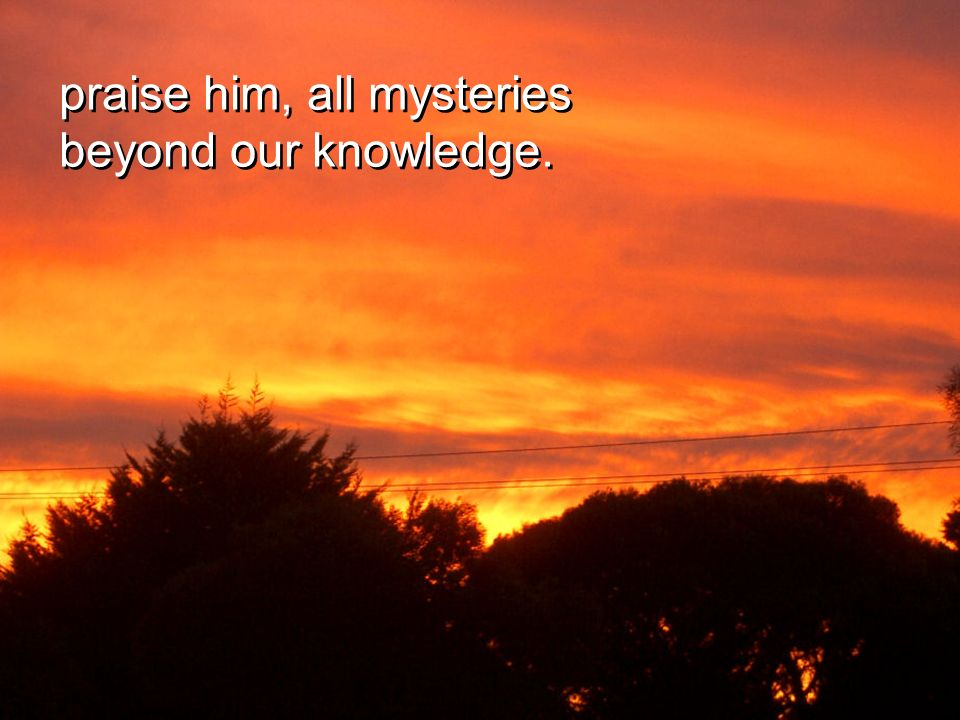 praise him, all mysteries beyond our knowledge.