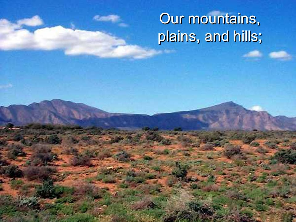 Our mountains, plains, and hills;