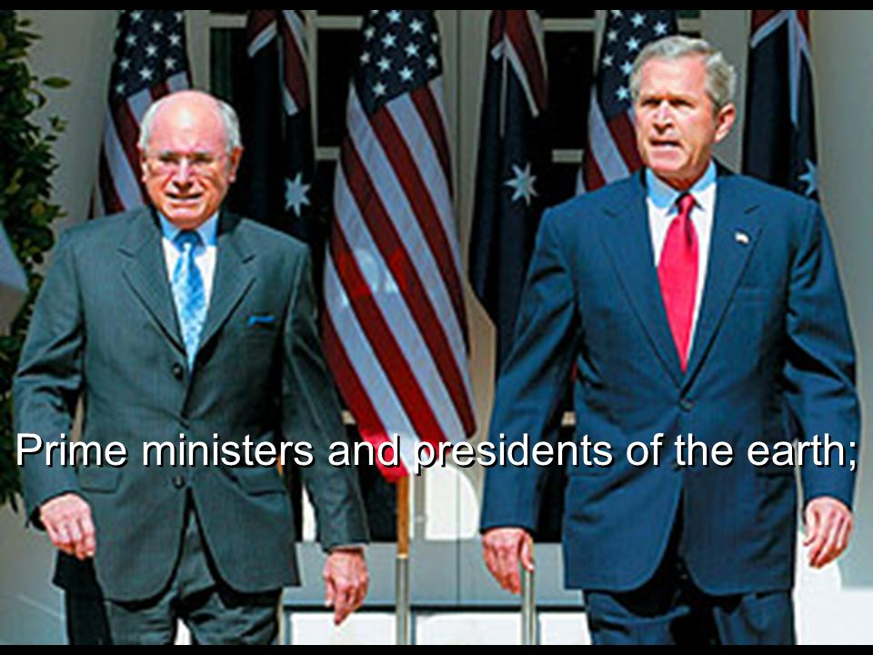 Prime ministers and presidents of the earth;