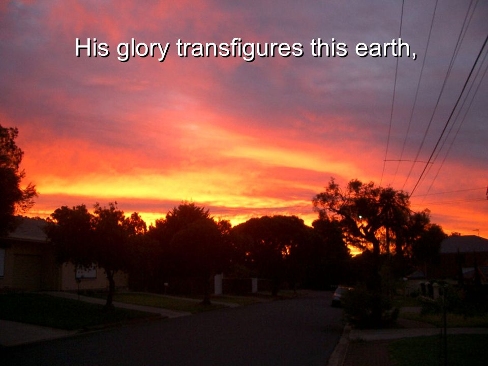 His glory transfigures this earth,