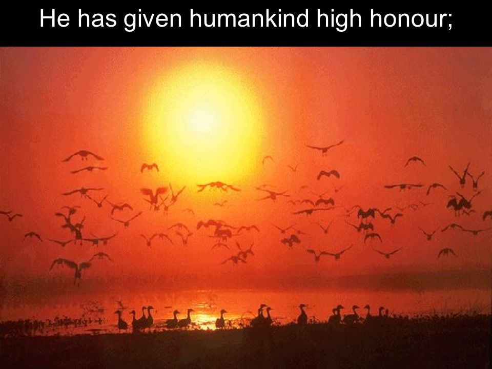 He has given humankind high honour;