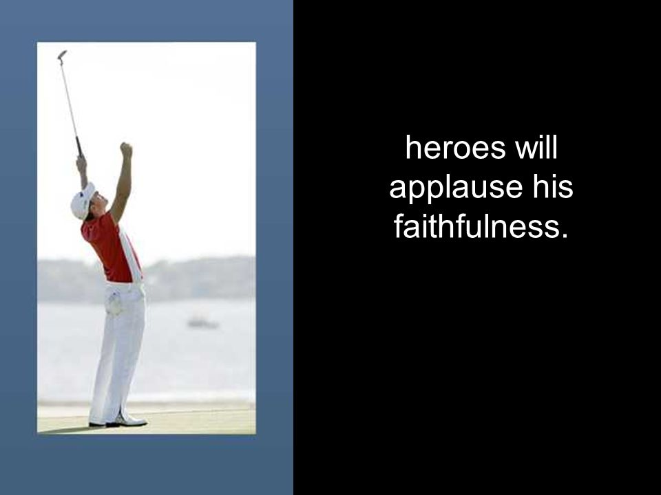 heroes will applause his faithfulness.