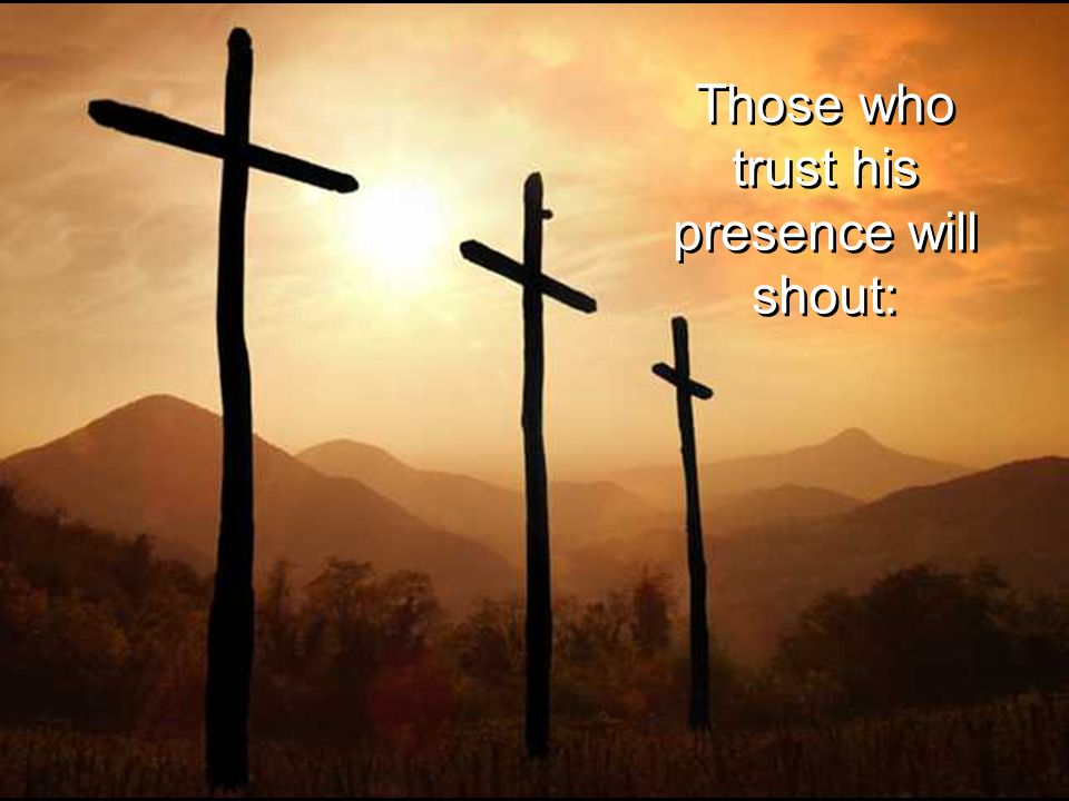 Those who trust his presence will shout: