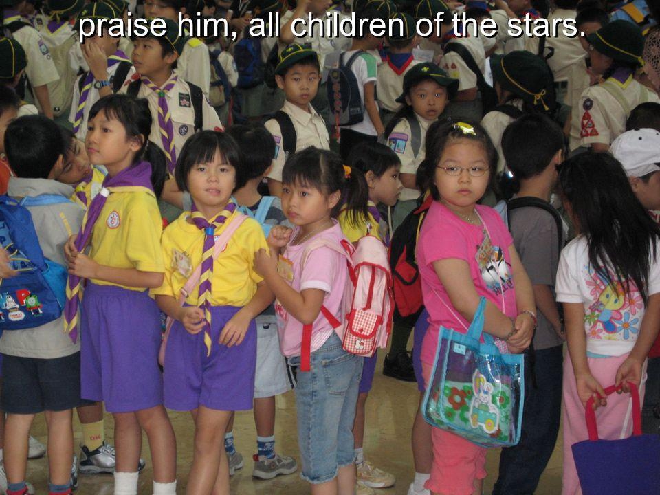 praise him, all children of the stars.