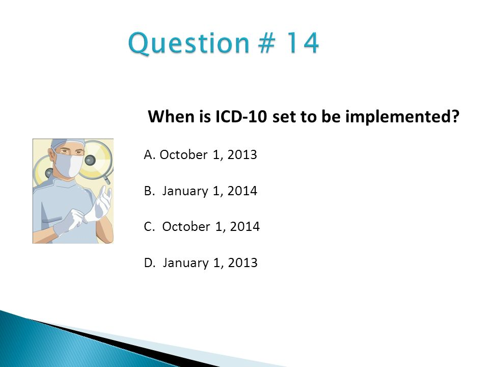 When is ICD-10 set to be implemented? A. October 1, 2013 B. January 1, 2014 C. October 1, 2014 D. January 1, 2013
