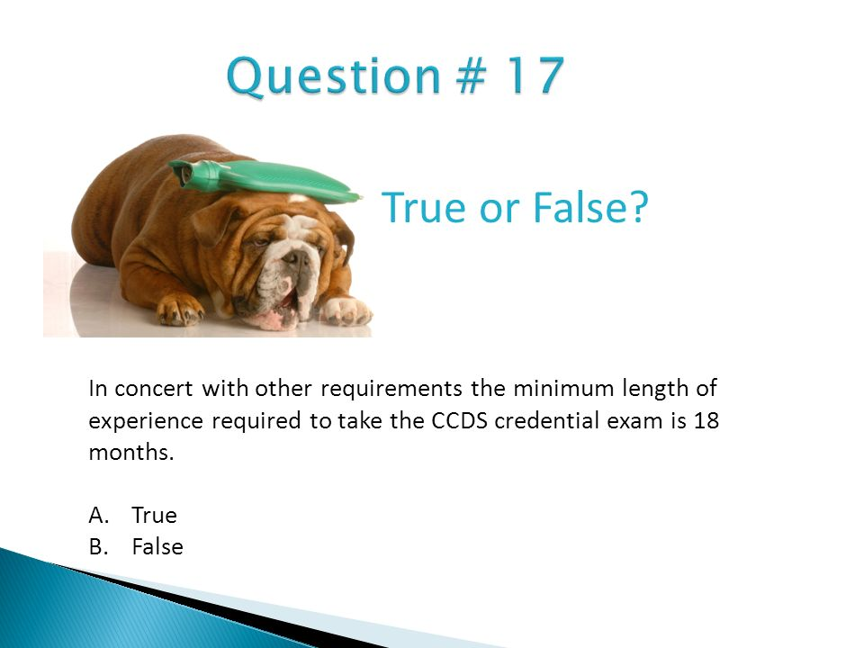 In concert with other requirements the minimum length of experience required to take the CCDS credential exam is 18 months. A.True B.False True or Fal