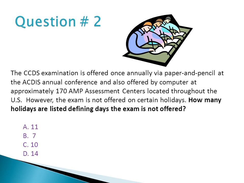 The CCDS examination is offered once annually via paper-and-pencil at the ACDIS annual conference and also offered by computer at approximately 170 AM