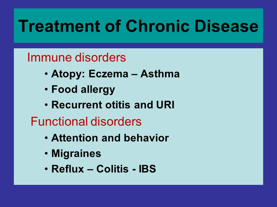 Treatment of Chronic Disease Immune disorders Atopy: Eczema – Asthma Food allergy Recurrent otitis and URI Functional disorders Attention and behavior