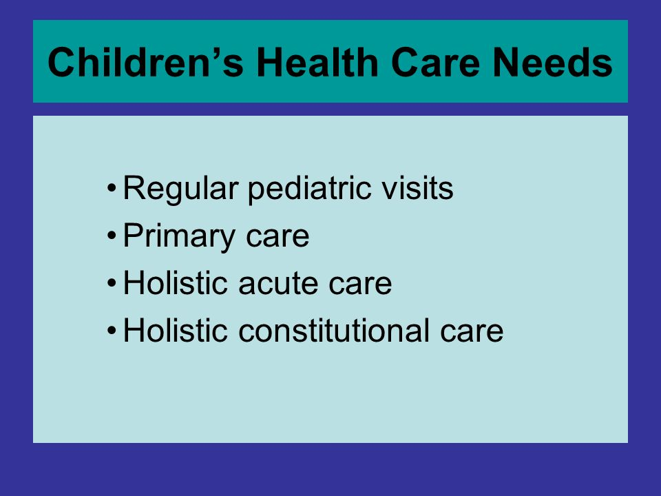 Childrens Health Care Needs Regular pediatric visits Primary care Holistic acute care Holistic constitutional care