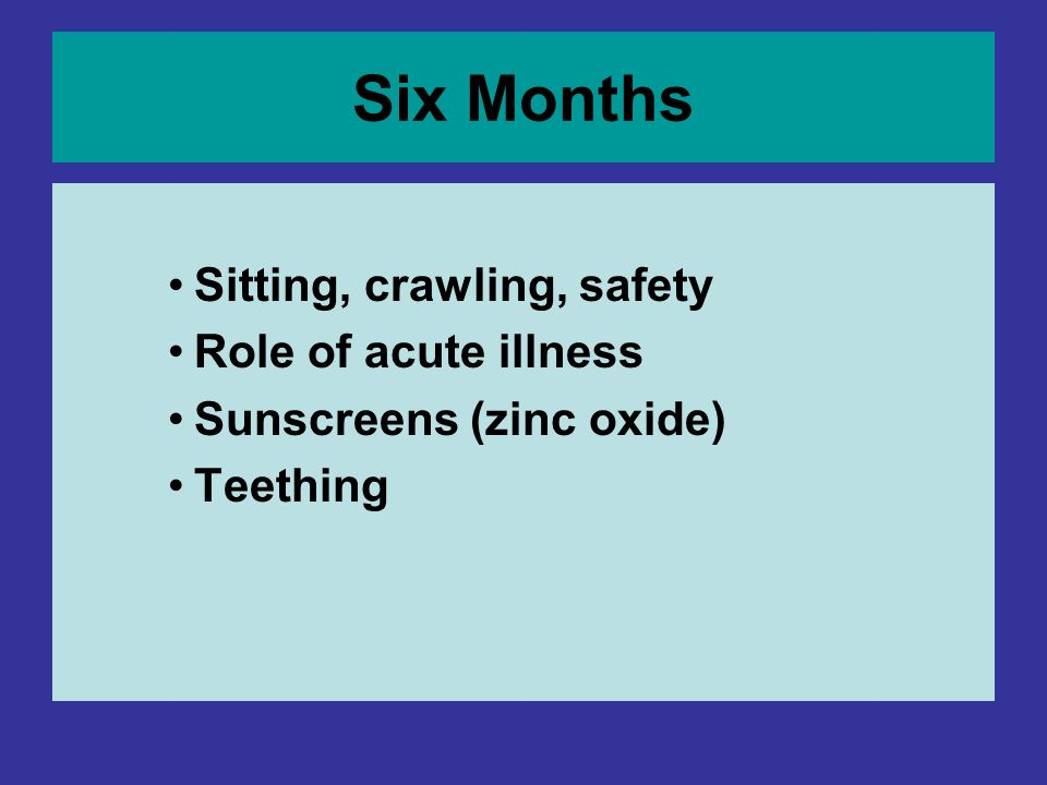 Six Months Sitting, crawling, safety Role of acute illness Sunscreens (zinc oxide) Teething