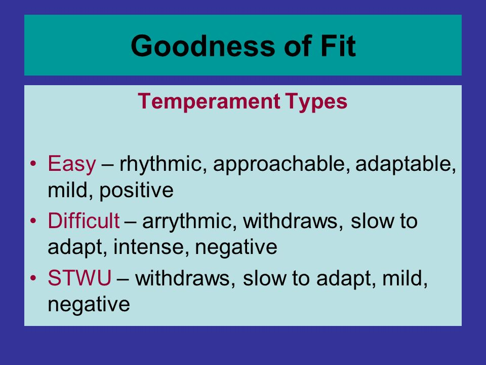 Goodness of Fit Temperament Types Easy – rhythmic, approachable, adaptable, mild, positive Difficult – arrythmic, withdraws, slow to adapt, intense, n
